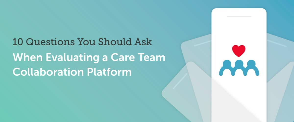10 Questions You Should Ask When Evaluating a Care Team Collaboration Platform