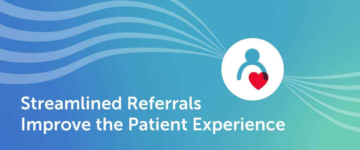 Streamlined Referrals Improve the Patient Experience