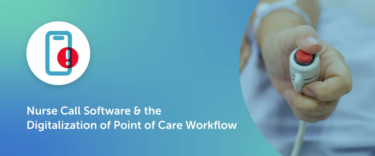 Nurse Call Software & the Digitalization of Point of Care Workflow